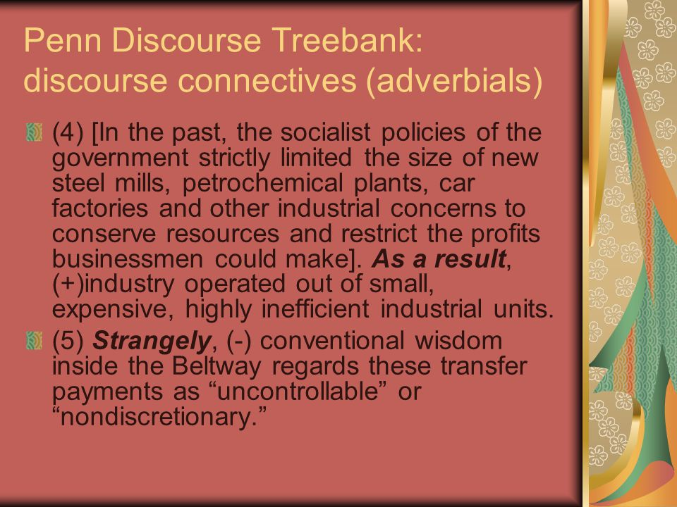 Penn Discourse Treebank: discourse connectives (adverbials) (4) [In the past, the socialist policies of the government strictly limited the size of new steel mills, petrochemical plants, car factories and other industrial concerns to conserve resources and restrict the profits businessmen could make].