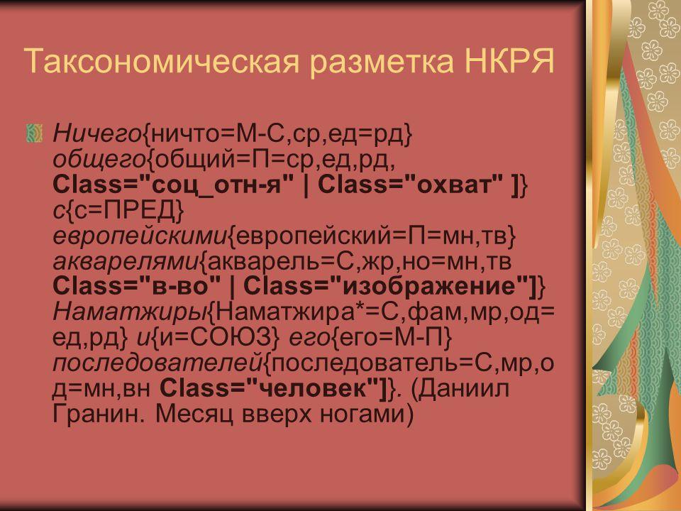 Таксономическая разметка НКРЯ Ничего{ничто=М-С,ср,ед=рд} общего{общий=П=ср,ед,рд, Class= соц_отн-я | Class= охват ]} с{с=ПРЕД} европейскими{европейский=П=мн,тв} акварелями{акварель=С,жр,но=мн,тв Class= в-во | Class= изображение ]} Наматжиры{Наматжира*=С,фам,мр,од= ед,рд} и{и=СОЮЗ} его{его=М-П} последователей{последователь=С,мр,о д=мн,вн Class= человек ]}.