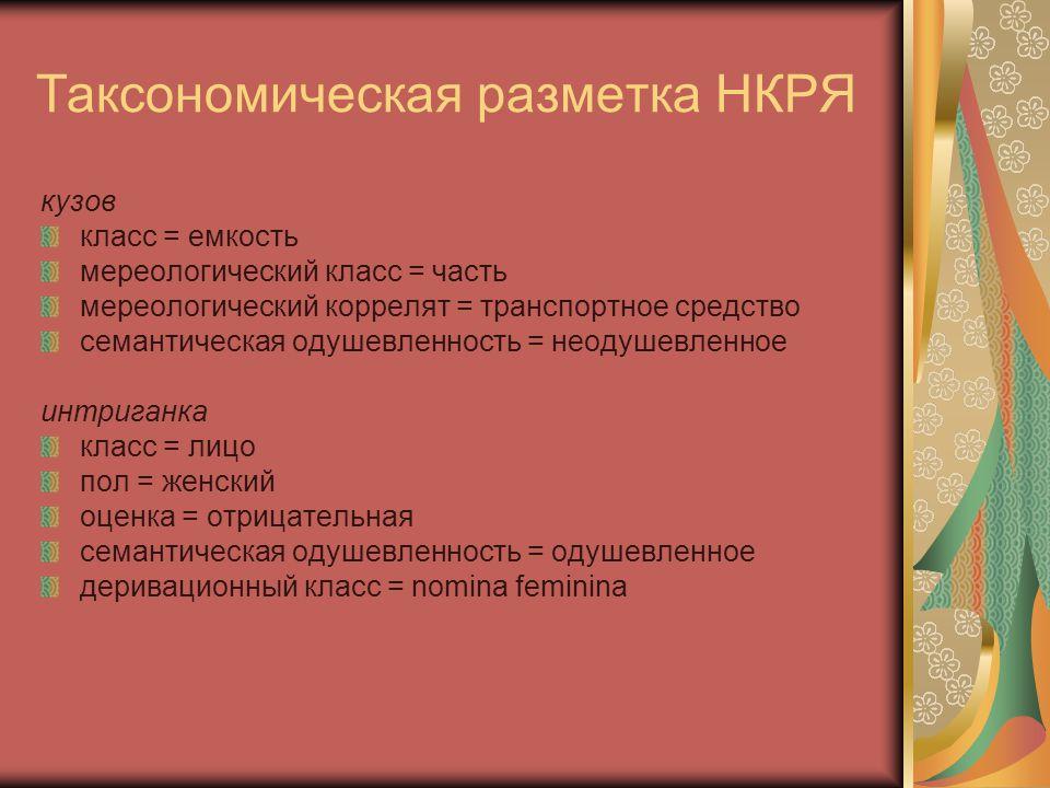 Таксономическая разметка НКРЯ кузов класс = емкость мереологический класс = часть мереологический коррелят = транспортное средство семантическая одушевленность = неодушевленное интриганка класс = лицо пол = женский оценка = отрицательная семантическая одушевленность = одушевленное деривационный класс = nomina feminina