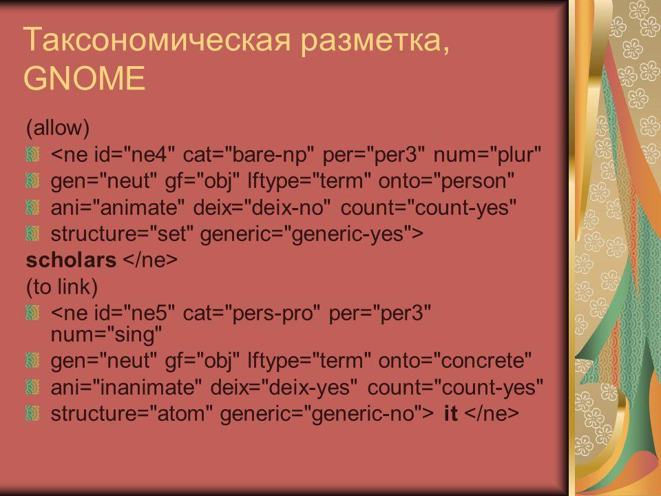 Таксономическая разметка, GNOME (allow) <ne id= ne4 cat= bare-np per= per3 num= plur gen= neut gf= obj lftype= term onto= person ani= animate deix= deix-no count= count-yes structure= set generic= generic-yes > scholars (to link) <ne id= ne5 cat= pers-pro per= per3 num= sing gen= neut gf= obj lftype= term onto= concrete ani= inanimate deix= deix-yes count= count-yes structure= atom generic= generic-no > it