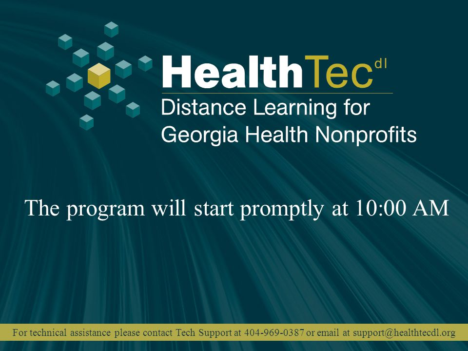 The program will start promptly at 10:00 AM For technical assistance please contact Tech Support at 404-969-0387 or email at support@healthtecdl.org