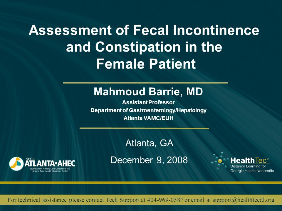 Assessment of Fecal Incontinence and Constipation in the Female Patient Mahmoud Barrie, MD Assistant Professor Department of Gastroenterology/Hepatology Atlanta VAMC/EUH Atlanta, GA December 9, 2008 For technical assistance please contact Tech Support at 404-969-0387 or email at support@healthtecdl.org