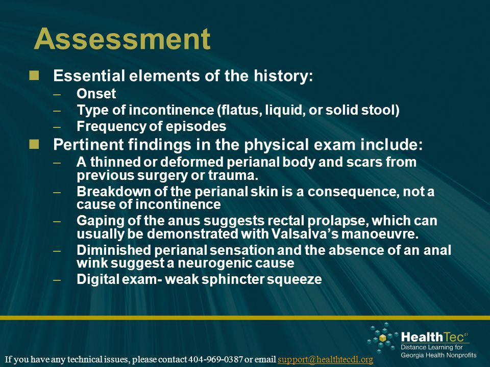 Assessment Essential elements of the history: –Onset –Type of incontinence (flatus, liquid, or solid stool) –Frequency of episodes Pertinent findings in the physical exam include: –A thinned or deformed perianal body and scars from previous surgery or trauma.