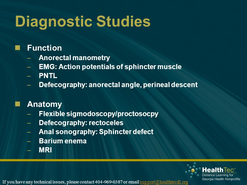 Diagnostic Studies Function –Anorectal manometry –EMG: Action potentials of sphincter muscle –PNTL –Defecography: anorectal angle, perineal descent Anatomy –Flexible sigmodoscopy/proctosocpy –Defecography: rectoceles –Anal sonography: Sphincter defect –Barium enema –MRI If you have any technical issues, please contact 404-969-0387 or email support@healthtecdl.orgsupport@healthtecdl.org