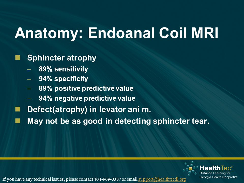 Anatomy: Endoanal Coil MRI Sphincter atrophy –89% sensitivity –94% specificity –89% positive predictive value –94% negative predictive value Defect(atrophy) in levator ani m.