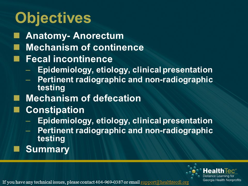 Objectives Anatomy- Anorectum Mechanism of continence Fecal incontinence –Epidemiology, etiology, clinical presentation –Pertinent radiographic and non-radiographic testing Mechanism of defecation Constipation –Epidemiology, etiology, clinical presentation –Pertinent radiographic and non-radiographic testing Summary If you have any technical issues, please contact 404-969-0387 or email support@healthtecdl.orgsupport@healthtecdl.org