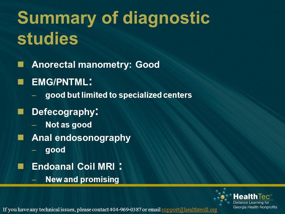 Summary of diagnostic studies Anorectal manometry: Good EMG/PNTML : –good but limited to specialized centers Defecography : –Not as good Anal endosono