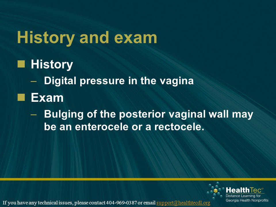 History and exam History –Digital pressure in the vagina Exam –Bulging of the posterior vaginal wall may be an enterocele or a rectocele.
