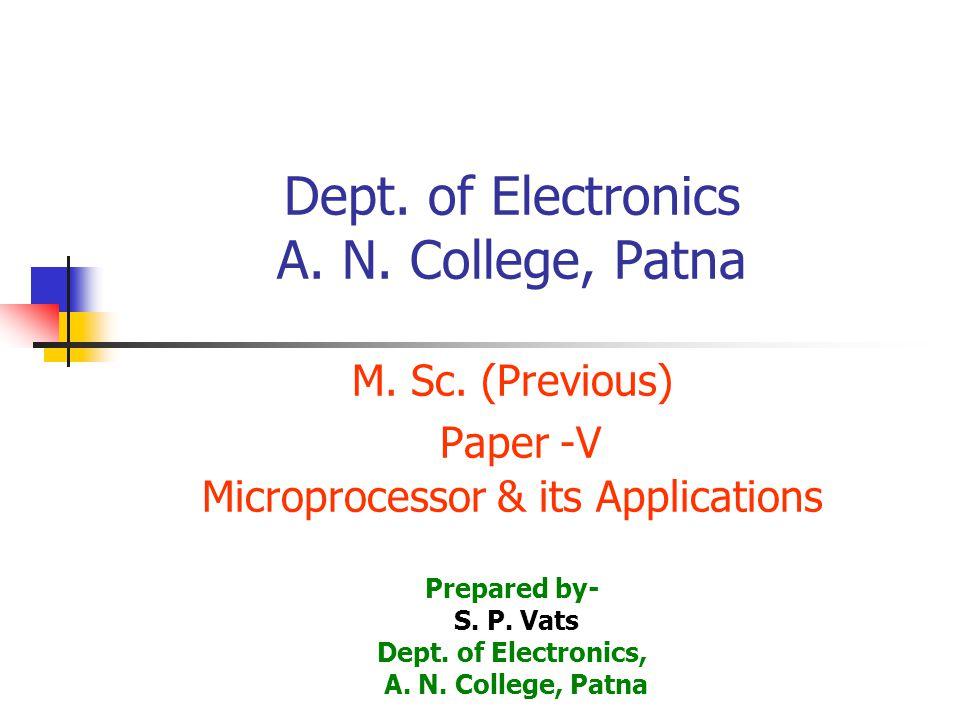 Dept. of Electronics A. N. College, Patna M. Sc. (Previous) Paper -V Microprocessor & its Applications Prepared by- S. P. Vats Dept. of Electronics, A
