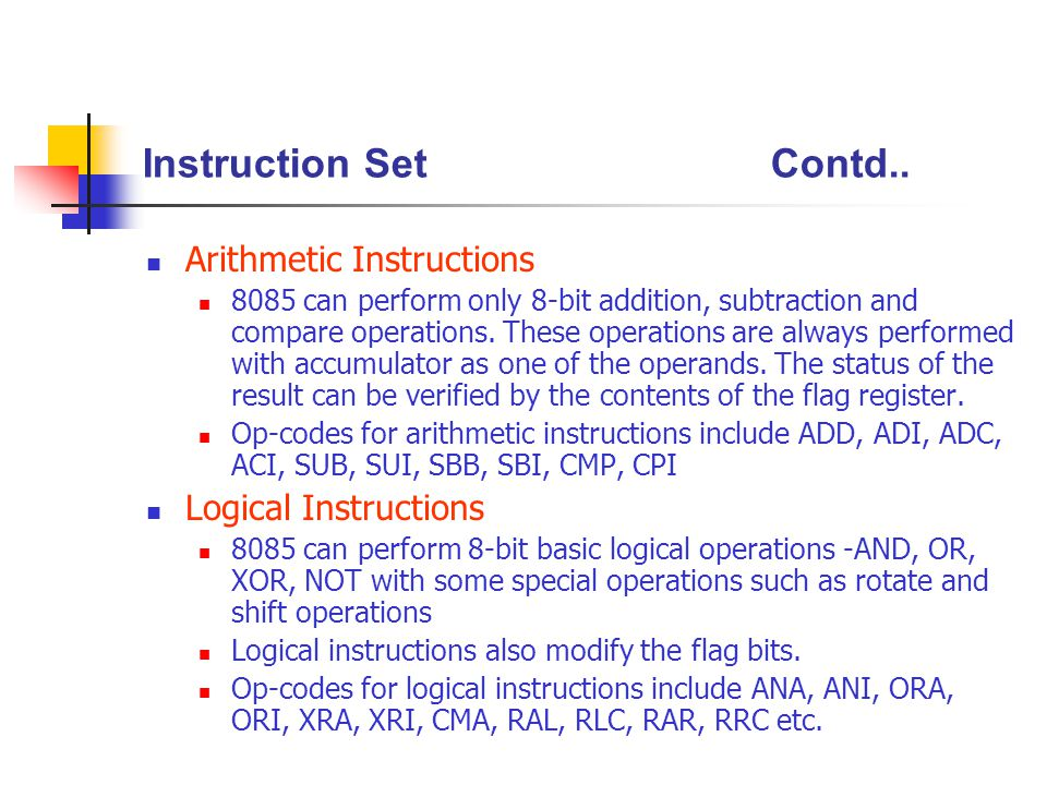 Instruction SetContd.. Arithmetic Instructions 8085 can perform only 8-bit addition, subtraction and compare operations. These operations are always p