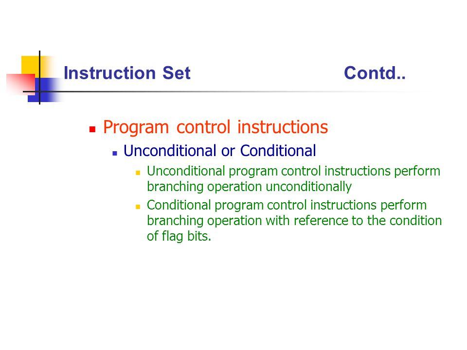 Instruction SetContd.. Program control instructions Unconditional or Conditional Unconditional program control instructions perform branching operatio