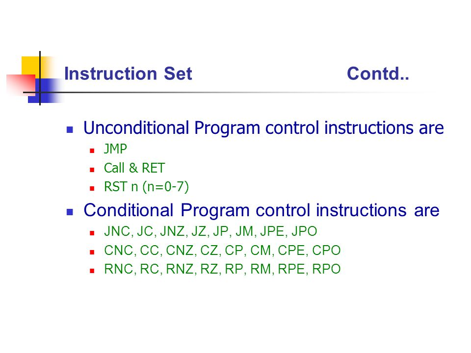 Instruction SetContd.. Unconditional Program control instructions are JMP Call & RET RST n (n=0-7) Conditional Program control instructions are JNC, J