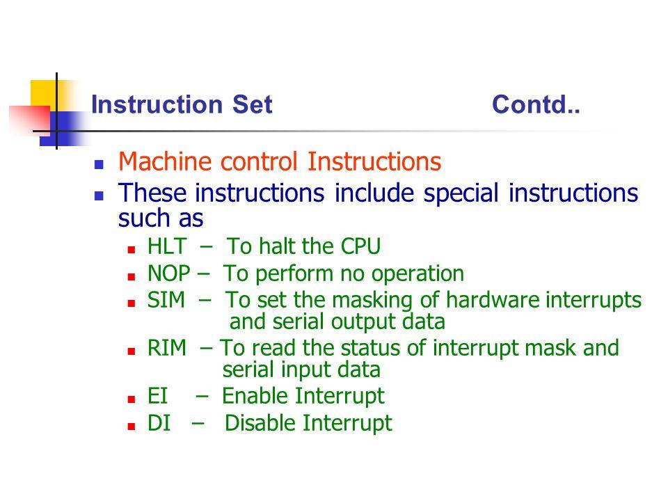 Instruction SetContd.. Machine control Instructions These instructions include special instructions such as HLT – To halt the CPU NOP – To perform no