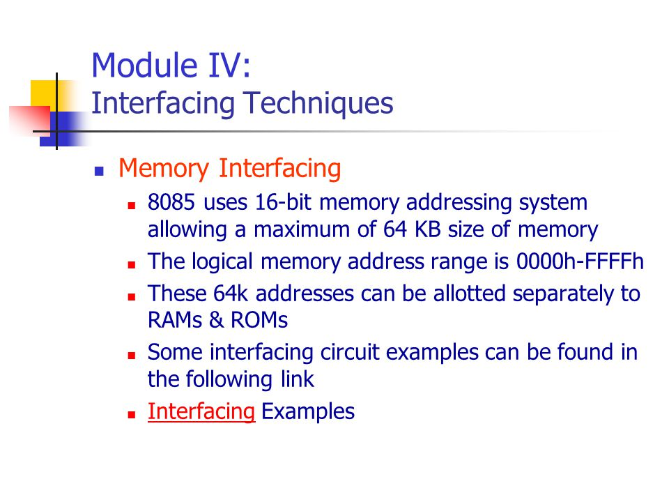 Module IV: Interfacing Techniques Memory Interfacing 8085 uses 16-bit memory addressing system allowing a maximum of 64 KB size of memory The logical