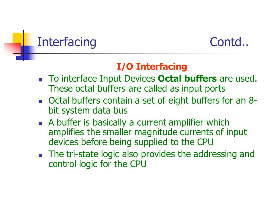 Interfacing Contd.. I/O Interfacing To interface Input Devices Octal buffers are used. These octal buffers are called as input ports Octal buffers con