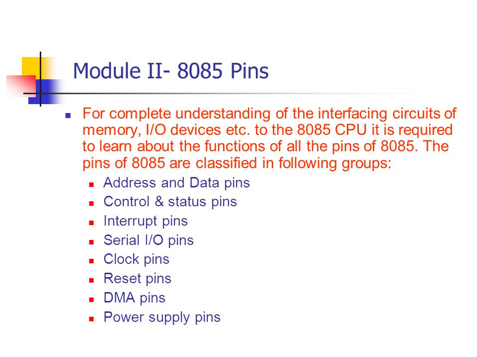 Module II- 8085 Pins For complete understanding of the interfacing circuits of memory, I/O devices etc. to the 8085 CPU it is required to learn about