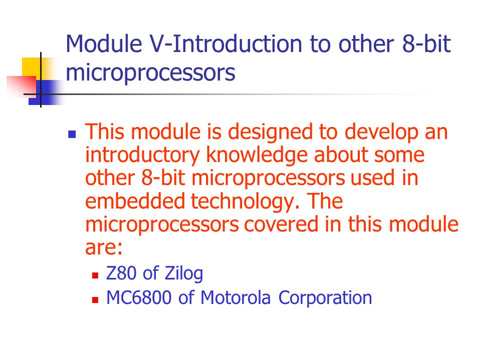 Module V-Introduction to other 8-bit microprocessors This module is designed to develop an introductory knowledge about some other 8-bit microprocesso