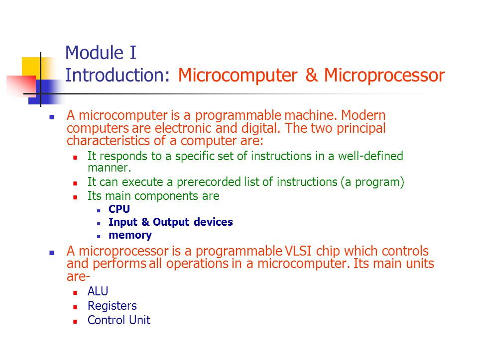 Module I Introduction: Microcomputer & Microprocessor A microcomputer is a programmable machine. Modern computers are electronic and digital. The two