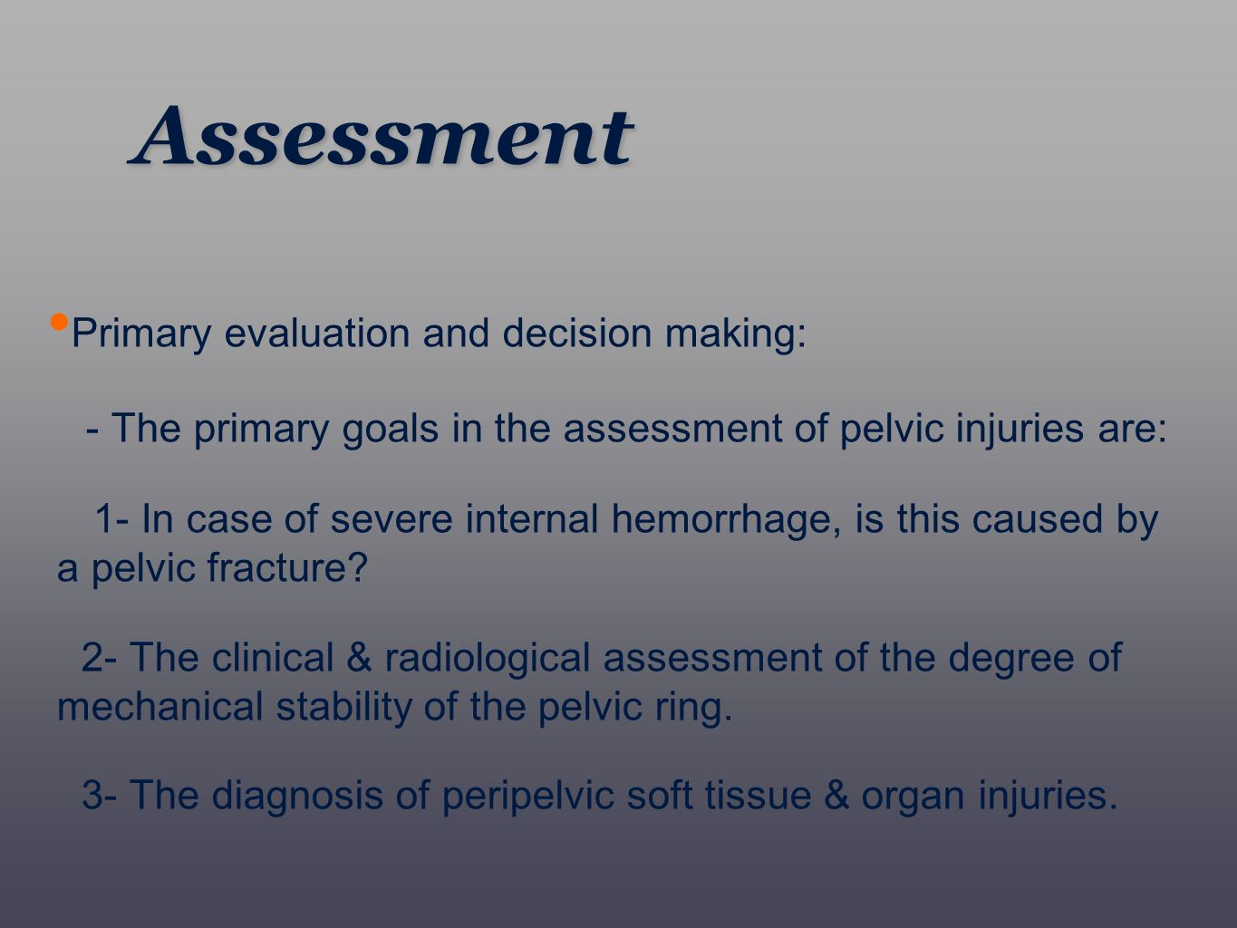 Primary evaluation and decision making: - The primary goals in the assessment of pelvic injuries are: 1- In case of severe internal hemorrhage, is thi