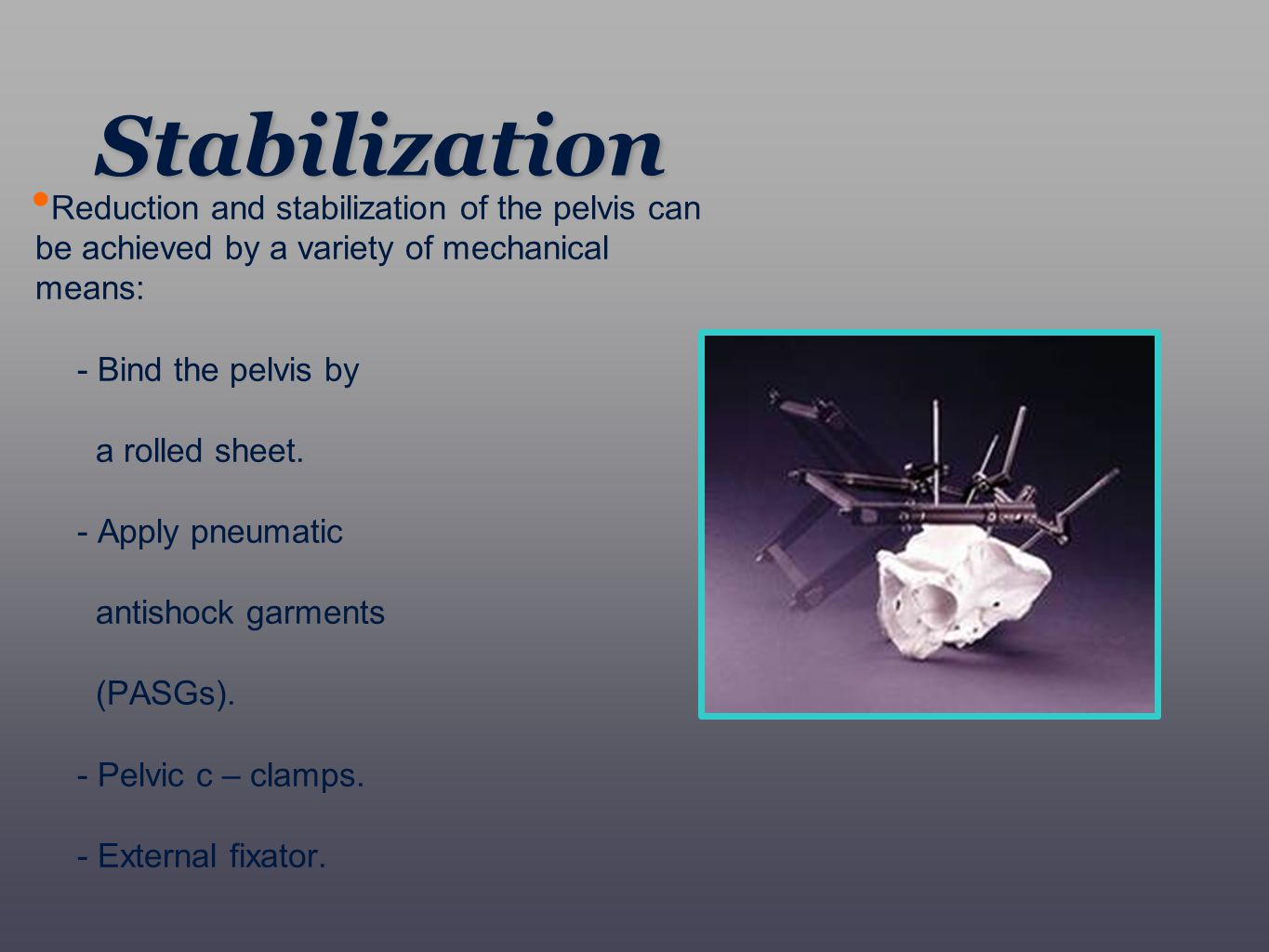 Reduction and stabilization of the pelvis can be achieved by a variety of mechanical means: - Bind the pelvis by a rolled sheet. - Apply pneumatic ant