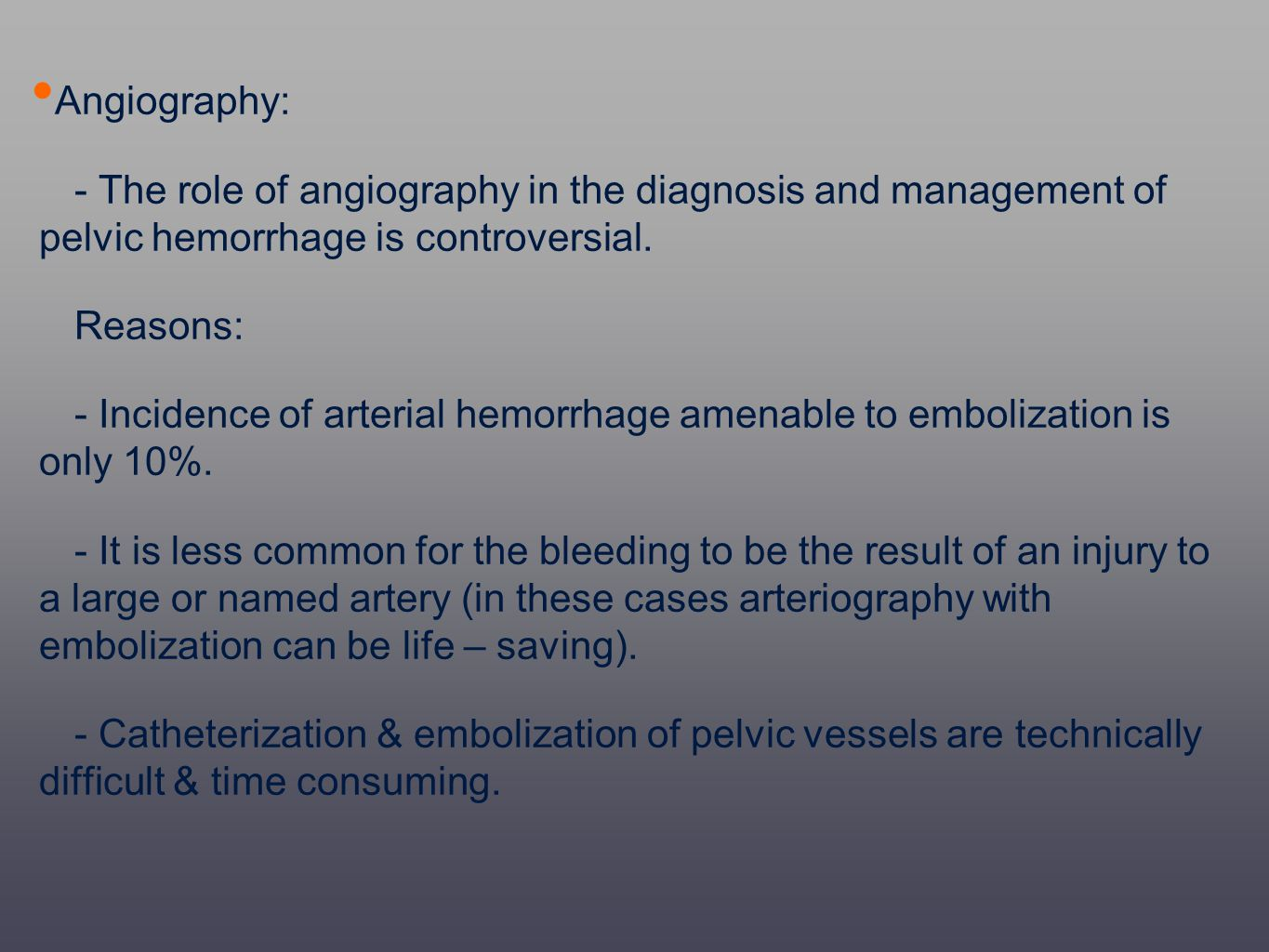 Angiography: - The role of angiography in the diagnosis and management of pelvic hemorrhage is controversial. Reasons: - Incidence of arterial hemorrh