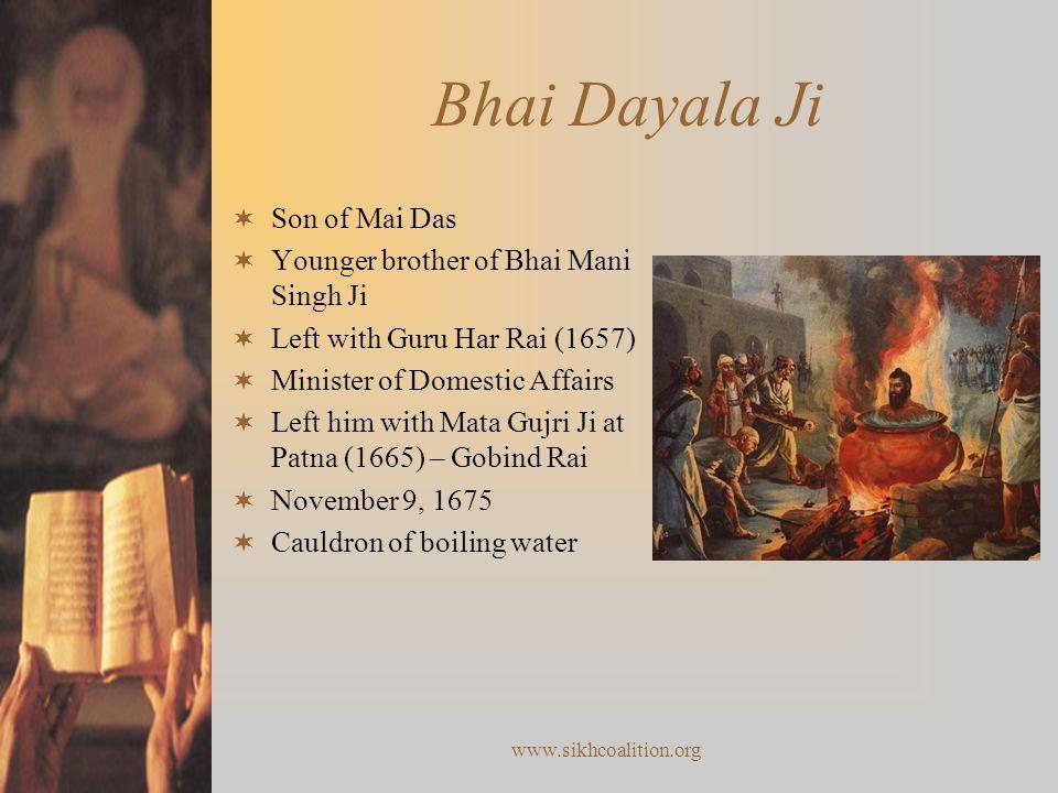 www.sikhcoalition.org Bhai Dayala Ji  Son of Mai Das  Younger brother of Bhai Mani Singh Ji  Left with Guru Har Rai (1657)  Minister of Domestic Affairs  Left him with Mata Gujri Ji at Patna (1665) – Gobind Rai  November 9, 1675  Cauldron of boiling water