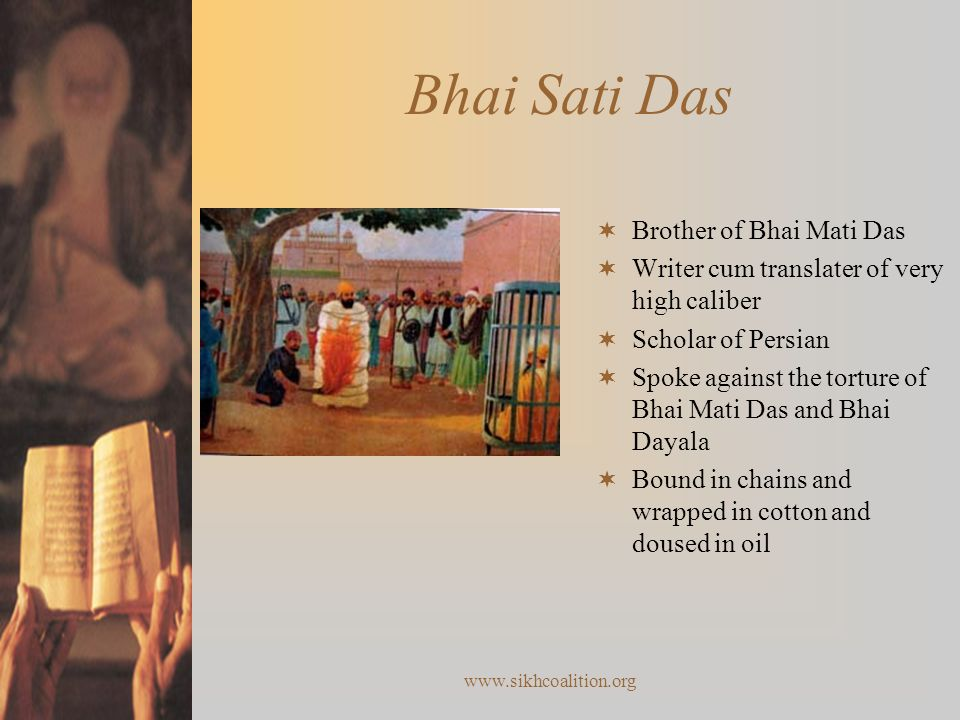 www.sikhcoalition.org Bhai Sati Das  Brother of Bhai Mati Das  Writer cum translater of very high caliber  Scholar of Persian  Spoke against the torture of Bhai Mati Das and Bhai Dayala  Bound in chains and wrapped in cotton and doused in oil