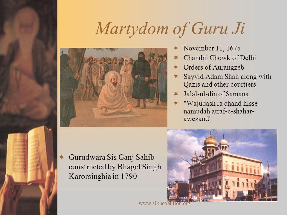 www.sikhcoalition.org Martydom of Guru Ji  November 11, 1675  Chandni Chowk of Delhi  Orders of Aurangzeb  Sayyid Adam Shah along with Qazis and other courtiers  Jalal-ul-din of Samana  Wajudash ra chand hisse namudah atraf-e-shahar- awezand  Gurudwara Sis Ganj Sahib constructed by Bhagel Singh Karorsinghia in 1790