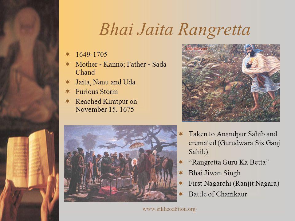 www.sikhcoalition.org Bhai Jaita Rangretta  Taken to Anandpur Sahib and cremated (Gurudwara Sis Ganj Sahib)  Rangretta Guru Ka Betta  Bhai Jiwan Singh  First Nagarchi (Ranjit Nagara)  Battle of Chamkaur  1649-1705  Mother - Kanno; Father - Sada Chand  Jaita, Nanu and Uda  Furious Storm  Reached Kiratpur on November 15, 1675