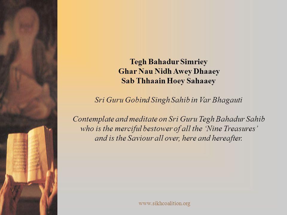 www.sikhcoalition.org Tegh Bahadur Simriey Ghar Nau Nidh Awey Dhaaey Sab Thhaain Hoey Sahaaey Sri Guru Gobind Singh Sahib in Var Bhagauti Contemplate and meditate on Sri Guru Tegh Bahadur Sahib who is the merciful bestower of all the 'Nine Treasures' and is the Saviour all over, here and hereafter.