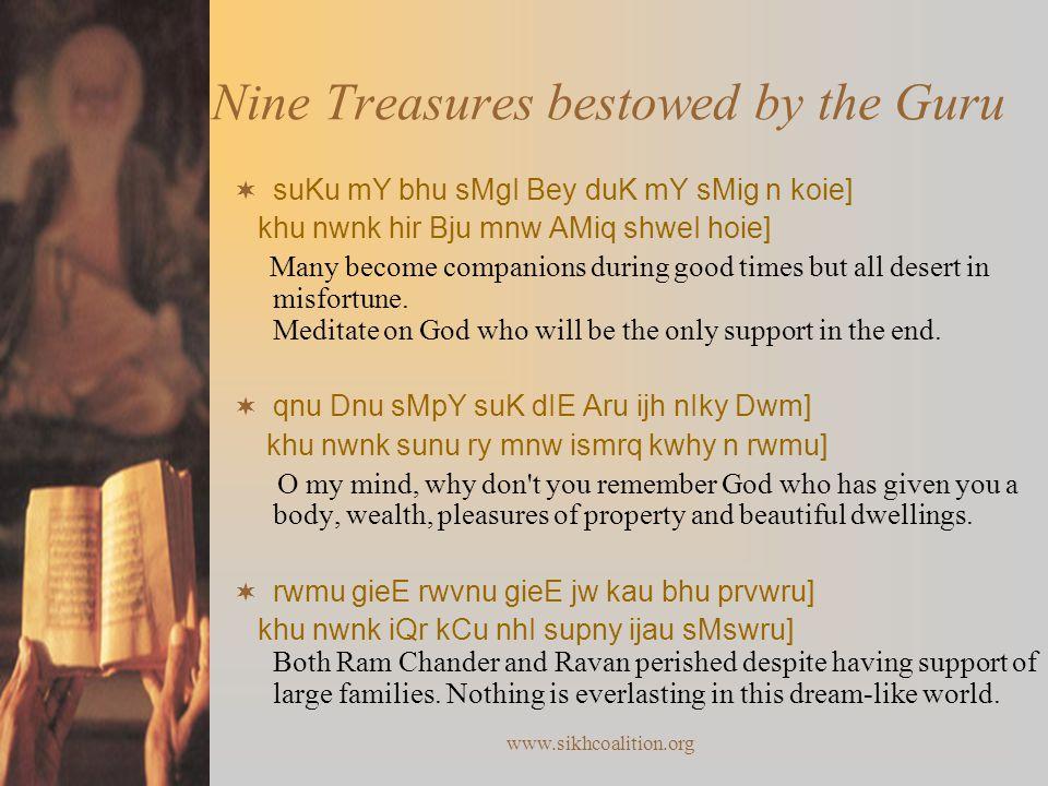 www.sikhcoalition.org Nine Treasures bestowed by the Guru  suKu mY bhu sMgI Bey duK mY sMig n koie] khu nwnk hir Bju mnw AMiq shweI hoie] Many become companions during good times but all desert in misfortune.