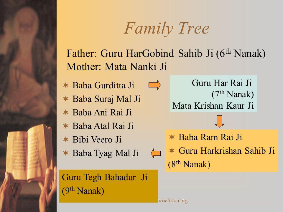 www.sikhcoalition.org Family Tree Father: Guru HarGobind Sahib Ji (6 th Nanak) Mother: Mata Nanki Ji  Baba Gurditta Ji  Baba Suraj Mal Ji  Baba Ani Rai Ji  Baba Atal Rai Ji  Bibi Veero Ji  Baba Tyag Mal Ji Guru Har Rai Ji (7 th Nanak) Mata Krishan Kaur Ji  Baba Ram Rai Ji  Guru Harkrishan Sahib Ji (8 th Nanak) Guru Tegh Bahadur Ji (9 th Nanak)