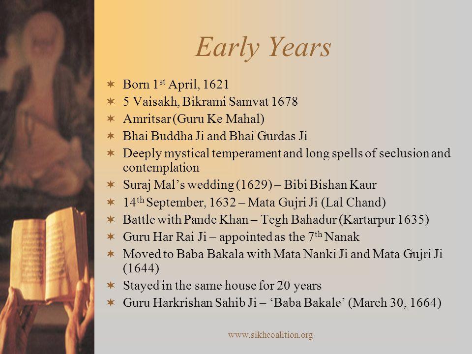 www.sikhcoalition.org Early Years  Born 1 st April, 1621  5 Vaisakh, Bikrami Samvat 1678  Amritsar (Guru Ke Mahal)  Bhai Buddha Ji and Bhai Gurdas Ji  Deeply mystical temperament and long spells of seclusion and contemplation  Suraj Mal's wedding (1629) – Bibi Bishan Kaur  14 th September, 1632 – Mata Gujri Ji (Lal Chand)  Battle with Pande Khan – Tegh Bahadur (Kartarpur 1635)  Guru Har Rai Ji – appointed as the 7 th Nanak  Moved to Baba Bakala with Mata Nanki Ji and Mata Gujri Ji (1644)  Stayed in the same house for 20 years  Guru Harkrishan Sahib Ji – 'Baba Bakale' (March 30, 1664)