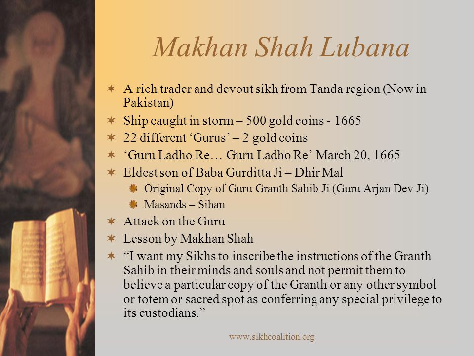 www.sikhcoalition.org Makhan Shah Lubana  A rich trader and devout sikh from Tanda region (Now in Pakistan)  Ship caught in storm – 500 gold coins - 1665  22 different 'Gurus' – 2 gold coins  'Guru Ladho Re… Guru Ladho Re' March 20, 1665  Eldest son of Baba Gurditta Ji – Dhir Mal Original Copy of Guru Granth Sahib Ji (Guru Arjan Dev Ji) Masands – Sihan  Attack on the Guru  Lesson by Makhan Shah  I want my Sikhs to inscribe the instructions of the Granth Sahib in their minds and souls and not permit them to believe a particular copy of the Granth or any other symbol or totem or sacred spot as conferring any special privilege to its custodians.