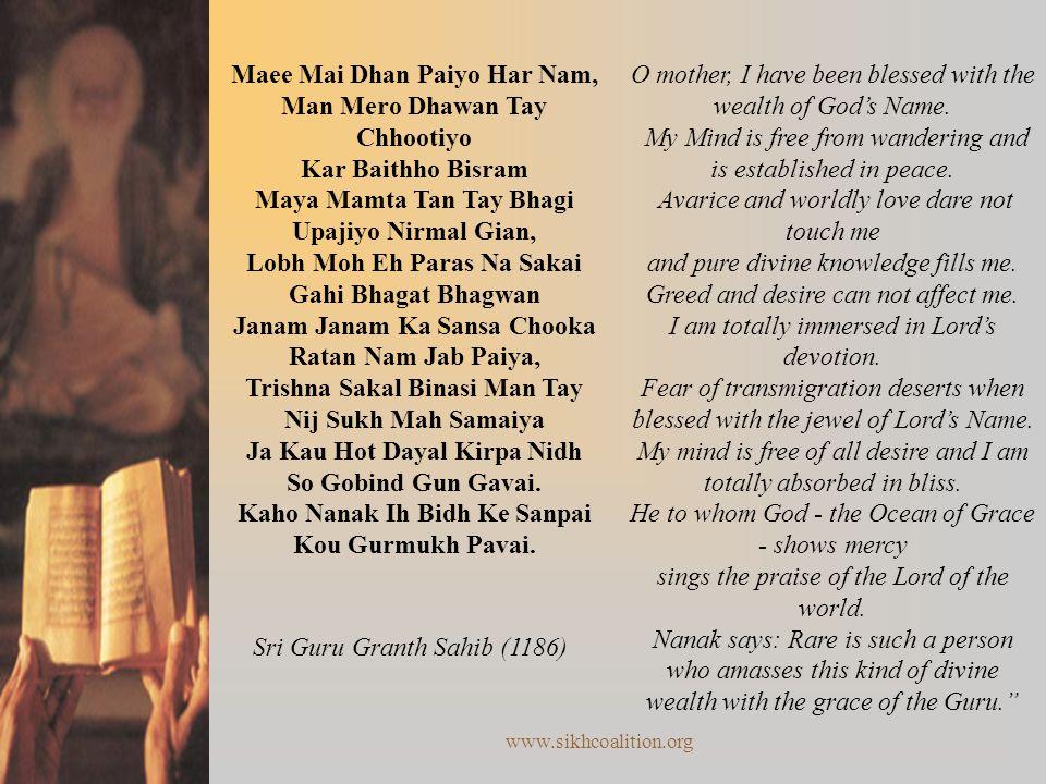 www.sikhcoalition.org Maee Mai Dhan Paiyo Har Nam, Man Mero Dhawan Tay Chhootiyo Kar Baithho Bisram Maya Mamta Tan Tay Bhagi Upajiyo Nirmal Gian, Lobh Moh Eh Paras Na Sakai Gahi Bhagat Bhagwan Janam Janam Ka Sansa Chooka Ratan Nam Jab Paiya, Trishna Sakal Binasi Man Tay Nij Sukh Mah Samaiya Ja Kau Hot Dayal Kirpa Nidh So Gobind Gun Gavai.