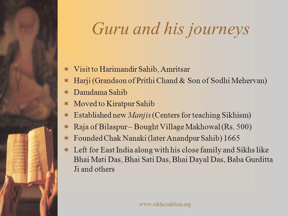 www.sikhcoalition.org Guru and his journeys  Visit to Harimandir Sahib, Amritsar  Harji (Grandson of Prithi Chand & Son of Sodhi Mehervan)  Damdama Sahib  Moved to Kiratpur Sahib  Established new Manjis (Centers for teaching Sikhism)  Raja of Bilaspur – Bought Village Makhowal (Rs.