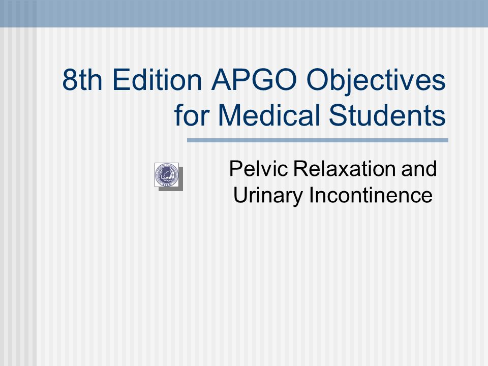 8th Edition APGO Objectives for Medical Students Pelvic Relaxation and Urinary Incontinence