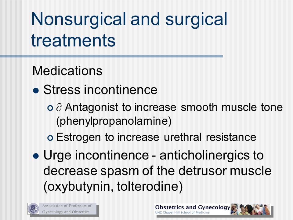 Nonsurgical and surgical treatments Medications Stress incontinence  Antagonist to increase smooth muscle tone (phenylpropanolamine) Estrogen to incr