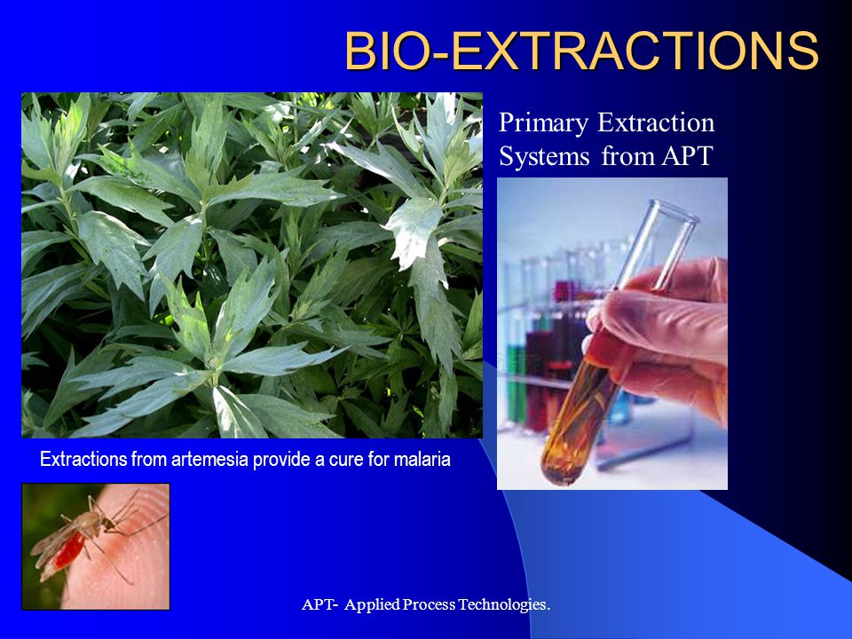 APT- Applied Process Technologies. BIO-EXTRACTIONS Extractions from artemesia provide a cure for malaria Primary Extraction Systems from APT