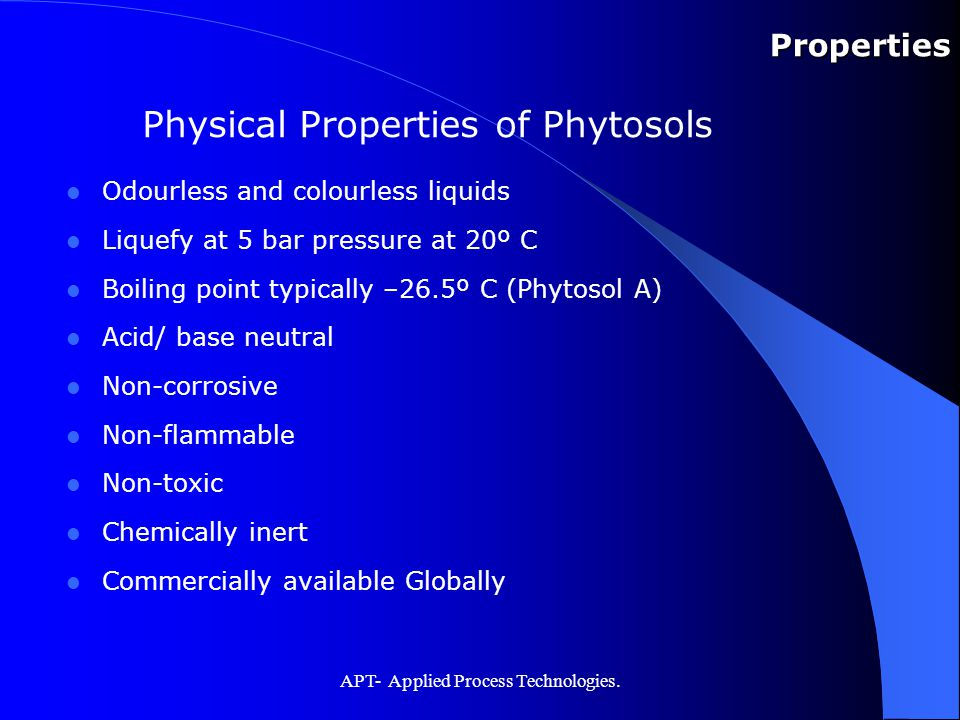 APT- Applied Process Technologies. Properties Physical Properties of Phytosols Odourless and colourless liquids Liquefy at 5 bar pressure at 20º C Boi