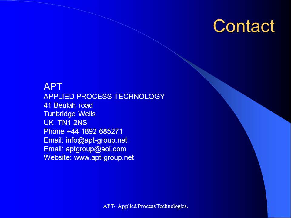 APT- Applied Process Technologies. APT APPLIED PROCESS TECHNOLOGY 41 Beulah road Tunbridge Wells UK TN1 2NS Phone +44 1892 685271 Email: info@apt-grou
