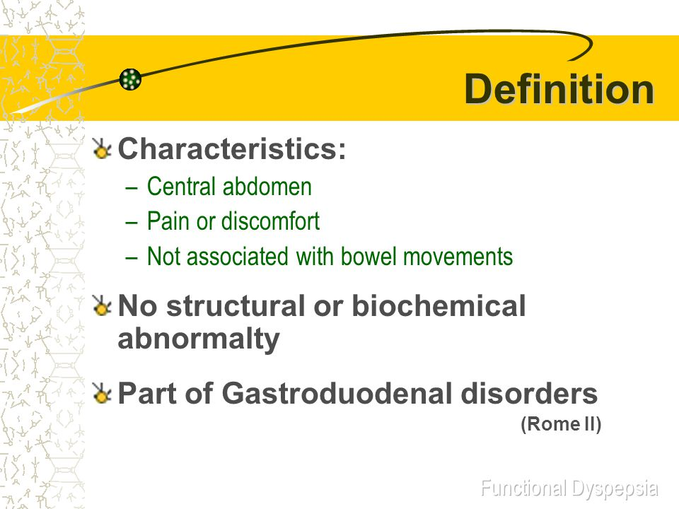 Definition Characteristics: –Central abdomen –Pain or discomfort –Not associated with bowel movements No structural or biochemical abnormalty Part of Gastroduodenal disorders (Rome II)