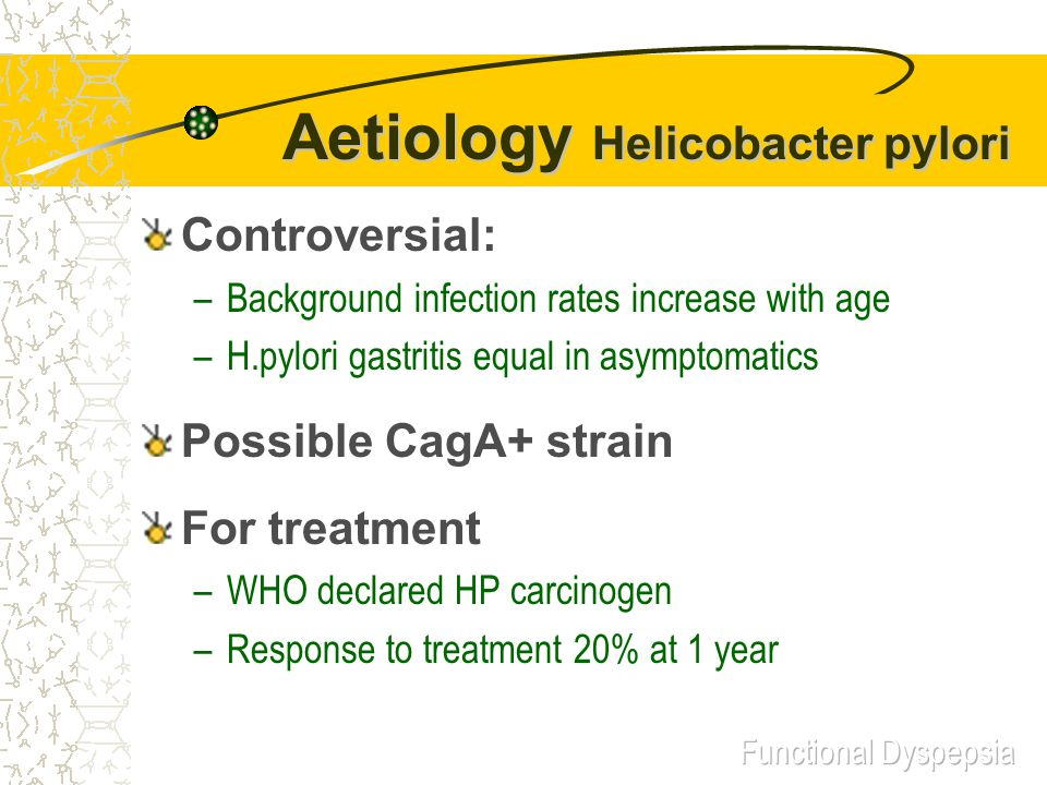 Aetiology Helicobacter pylori Controversial: –Background infection rates increase with age –H.pylori gastritis equal in asymptomatics Possible CagA+ strain For treatment –WHO declared HP carcinogen –Response to treatment 20% at 1 year