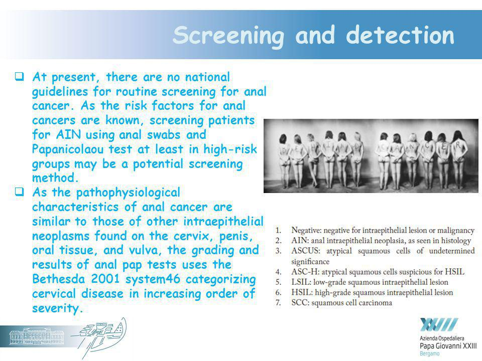 Screening and detection  At present, there are no national guidelines for routine screening for anal cancer. As the risk factors for anal cancers are