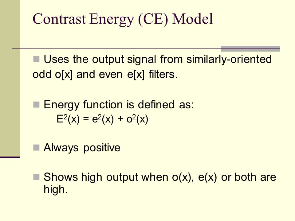 Contrast Energy (CE) Model Uses the output signal from similarly-oriented odd o[x] and even e[x] filters. Energy function is defined as: E 2 (x) = e 2