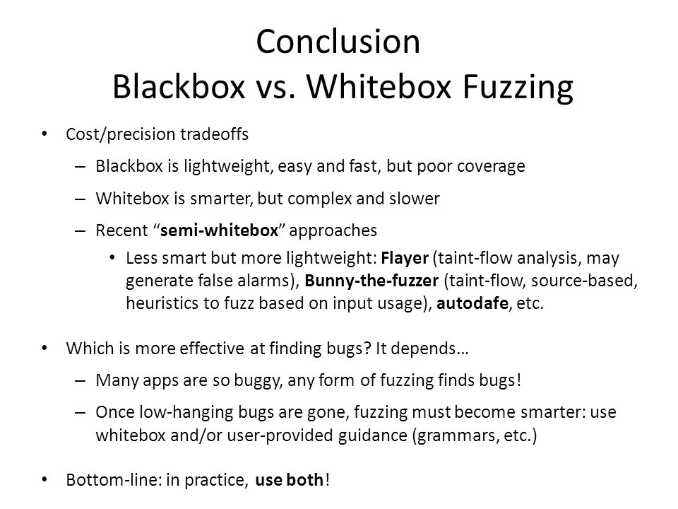 Conclusion Blackbox vs. Whitebox Fuzzing Cost/precision tradeoffs – Blackbox is lightweight, easy and fast, but poor coverage – Whitebox is smarter, b