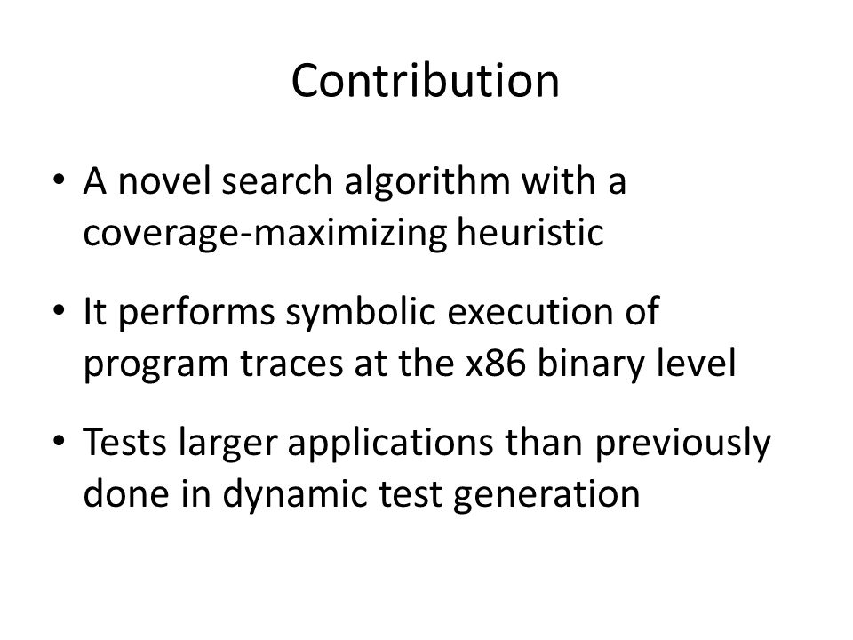 Contribution A novel search algorithm with a coverage-maximizing heuristic It performs symbolic execution of program traces at the x86 binary level Te