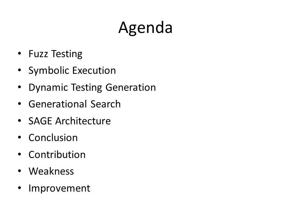 Agenda Fuzz Testing Symbolic Execution Dynamic Testing Generation Generational Search SAGE Architecture Conclusion Contribution Weakness Improvement