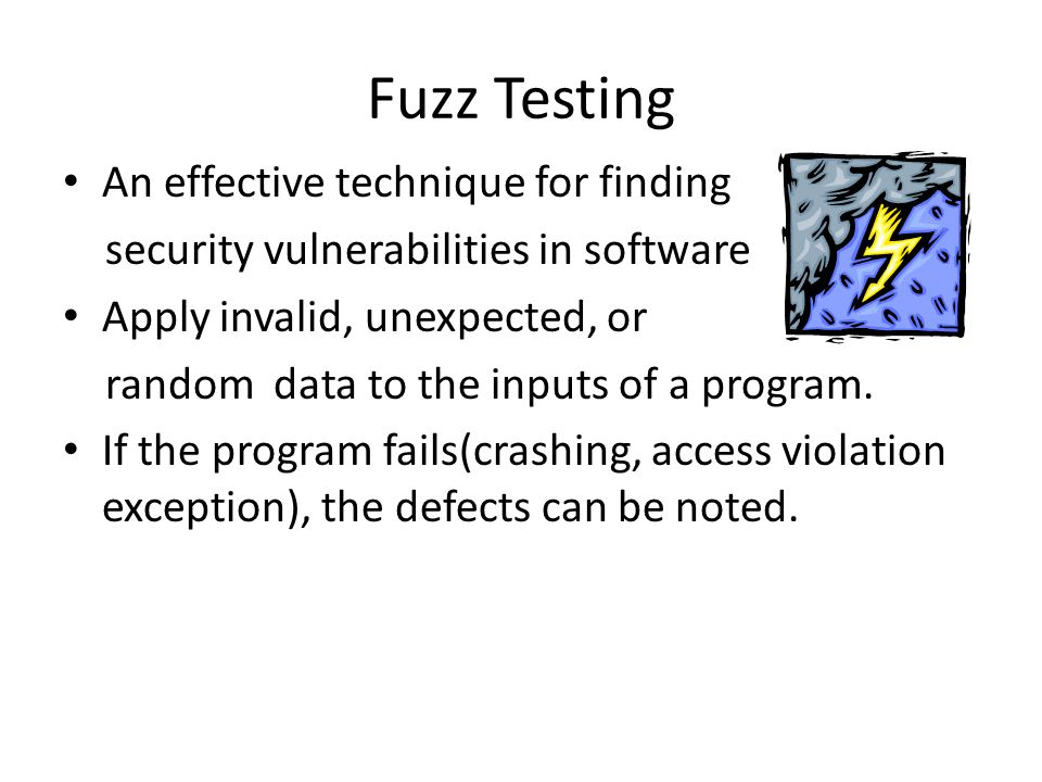 Fuzz Testing An effective technique for finding security vulnerabilities in software Apply invalid, unexpected, or random data to the inputs of a prog