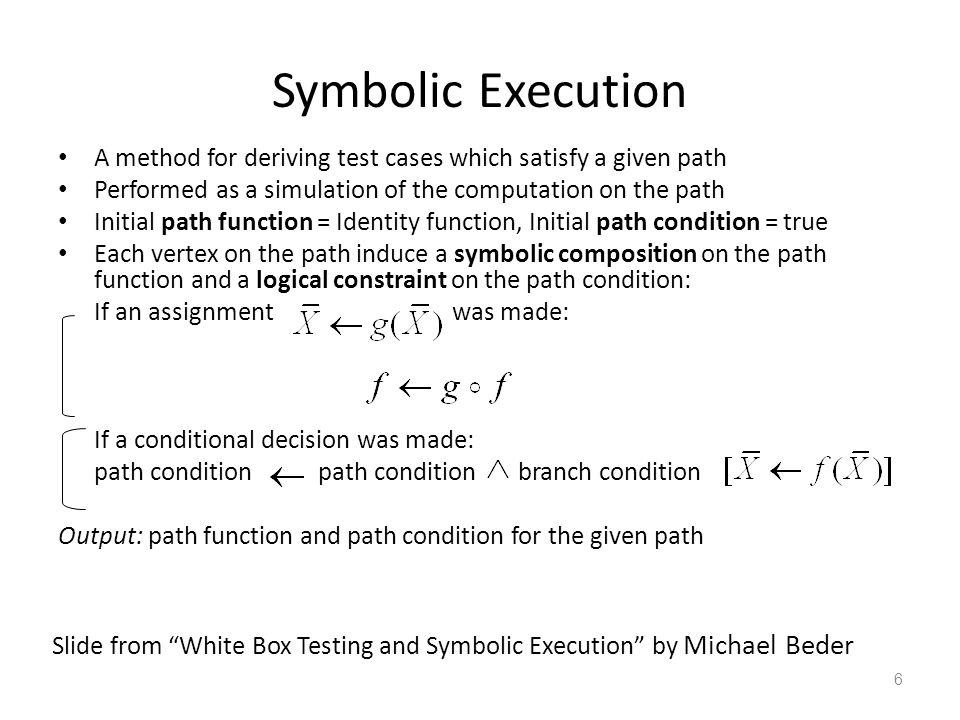 Symbolic Execution 7 Code: (PC= path condition ) - Simulate the code using symbolic values instead of program numeric data Symbolic execution tree: x:X,y:Y PC: true x:X,y:Y PC: X>Y x:X,y:Y PC: X<=Y true false x:X+Y,y:Y PC: X>Y x:X+Y,y:X PC: X>Y x:Y,y:X PC: X>Y x:Y,y:X PC: X>Y  Y-X>0 x:Y,y:X PC:X>Y  Y-X<=0 true false FALSE.